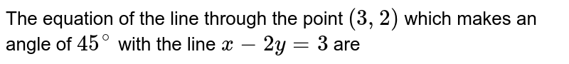 The equation of the line through the point `(3,2)` which makes an angle of `45^(@)` with the line `x-2y=3` are