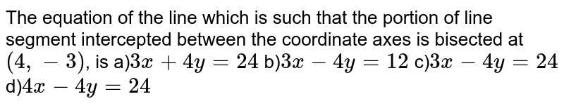 The equation of the line which is such that the portion of line segment intercepted between the coordinate axes is bisected at `(4,-3)`, is