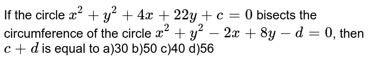 If the circle `x^(2)+y^(2)+4x+22y+c=0` bisects the circumference of the circle `x^(2)+y^(2)-2x+8y-d=0`, then `c+d` is equal to