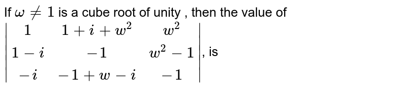 If `omegane1` is a cube root of unity , then the value of  <br>  `|(1,1+i+w^2,w^2),(1-i,-1,w^2 -1),(-i,-1+w-i,-1)|`,  is