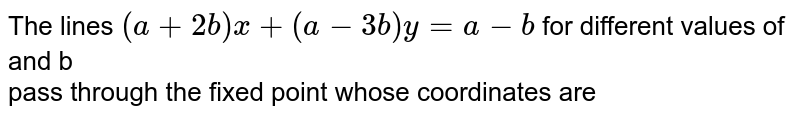 The lines `(a+2b)x+(a-3b)y=a-b` for different  values  of and  b pass through the fixed point whose coordinates are
