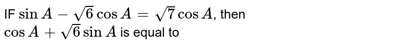 IF `sin A-sqrt6 cos A =sqrt7 cos A`, then `cos A+sqrt6 sin A` is equal to