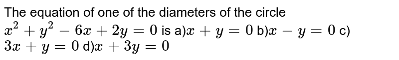 The equation of one of the diameters of the circle `x^2+y^2-6x+2y=0` is