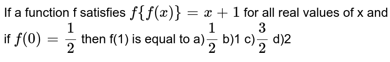 If a function f satisfies `f{f (x)}=x+1` for all real values of x and if `f(0)=1/2` then f(1) is equal to