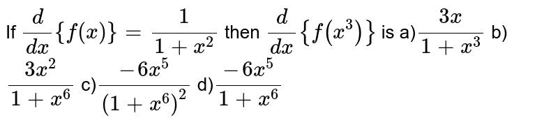 If `d/(dx) {f(x)}=1/(1+x^2)`  then `d/(dx){f(x^3)}` is