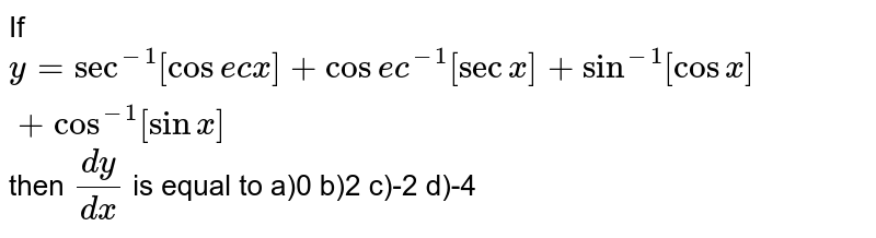 If `y= sec^-1 [cosec x]+cosec^-1 [sec x]+sin^-1 [cos x]+ cos ^-1 [sin x]` then `(dy)/(dx)` is equal to