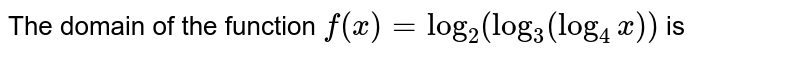 The domain of the function `f(x)=log_2 (log_3 (log_4 x))` is