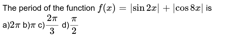 The period of the function `f(x) =  sin 2x  +  cos 8x ` is