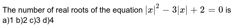 The number of real roots of the equation `|x|^(2) - 3|x| + 2 = 0` is