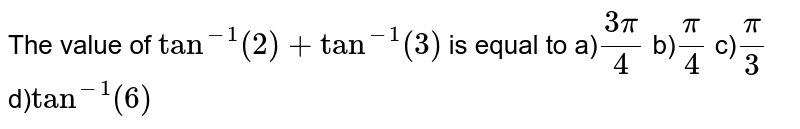 The value of `tan^(-1) (2) + tan^(-1) (3)` is equal to