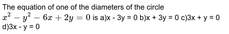 The equation of one of the diameters of the circle `x^(2) - y^(2) - 6x + 2y = 0` is