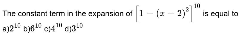 The constant term in the expansion of `[1-(x-2)^(2)]^(10)` is equal to