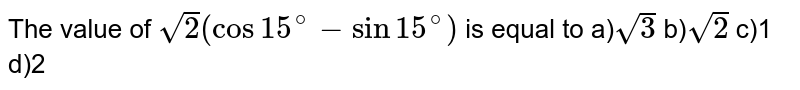The value of `sqrt(2)(cos15^(@)-sin15^(@))` is equal to