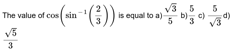 The value of `cos(sin^(-1)((2)/(3)))` is equal to