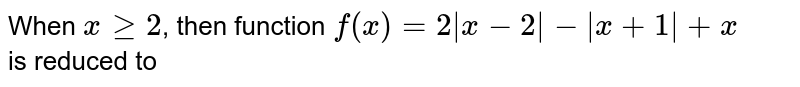 When `xge2`, then function `f(x)=2 x-2 - x+1 +x` is reduced to