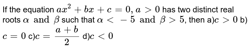 If the equation `ax^(2)+bx+c=0, agt0` has two distinct real roots `alpha and beta` such that `alpha lt-5 and betagt5`, then