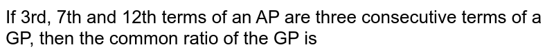 If 3rd, 7th and 12th terms of an AP are three consecutive terms of a GP, then the common ratio of the GP is