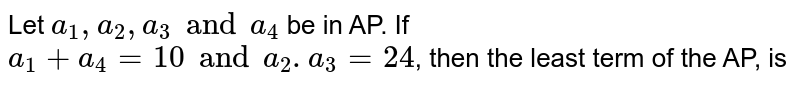 Let `a_1, a_2 , a_3 and a_4` be in AP. If `a_1 + a_4 =10 and a_2, a_3 =24`, then the least term of the, is