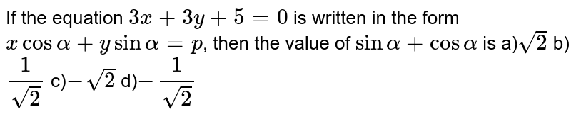 If the equation `3x + 3y + 5=0` is written in the form `x cos alpha + y sin alpha = p`, then the value of `sin alpha + cos alpha` is
