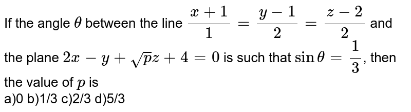 If the angle `theta` between the line `(x+1)/(1) = (y-1)/(2) = (z-2)/(2)` and the plane `2x -y + sqrt(pz) + 4=0` is such that `sin theta = (1)/(3)`, then the value of `p` is