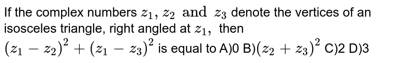 If the complex numbers `z _(1) , z _(2) and z _(3)` denote the vertices of an isosceles triangle, right angled at `z _(1),` then `(z _(1) - z _(2)) ^(2) + (z _(1) - z _(3)) ^(2)` is equal to