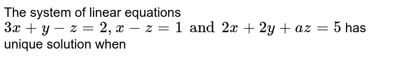 The system of linear equations `3x + y -z = 2, x - z =1 and 2x + 2y + az=5 ` has unique solution when
