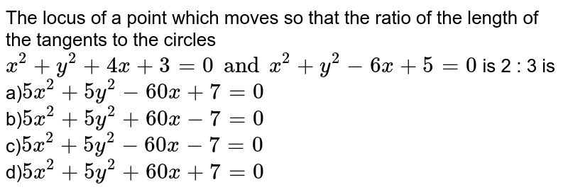 The locus of a point which moves so that the ratio of the length of the tangents to the circles ` x^(2)+ y^(2)+ 4x+3 =0 and x^(2)+ y^(2) -6x +5=0` is 2 : 3 is :