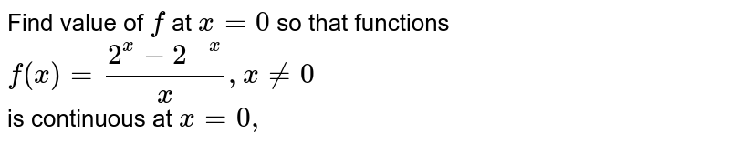 The value of f at x=0  so that functions ` f (x) = (2^(x) -2^(-x))/(x) , x ne 0 ` is continuous at ` x in 0 , ` is :