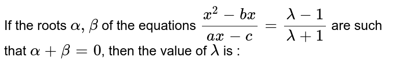 If the roots ` alpha, beta ` of the equations ` (x^(2)-bx)/(ax-c)  = (lambda-1)/(lambda+1) `  are such that ` alpha +beta =0`, then the value of ` lambda ` is :