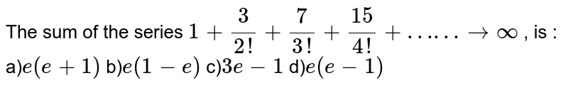 """The sum of the series ` 1+(3)/(2!) +(7)/(3!)+ (15)/(4!) + ……"""" to """" infty ` , is :"""