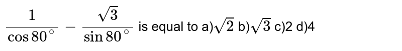 `1/(cos80^(@))-sqrt(3)/(sin80^(@))` is equal to