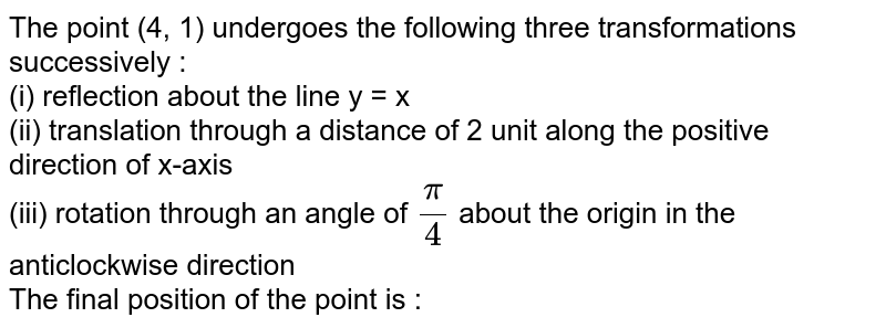 The point (4, 1) undergoes the following three transformations successively : <br> (i) reflection about the line y = x <br> (ii) translation through a distance of 2 unit along the positive direction of x-axis <br> (iii) rotation through an angle of `pi/4` about the origin in the anticlockwise direction  <br> The final position of the point is :