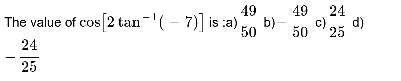 The value of `cos[2tan^(-1)(-7)]` is :