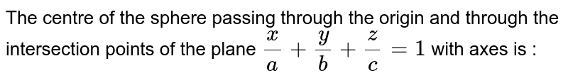 The centre of the sphere passing through the origin and through the intersection points of the plane `x/a+y/b+z/c=1` with axes is :