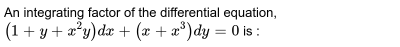 An integrating factor of the differential equation, `(1+y+x^(2)y)dx+(x+x^(3))dy=0` is :