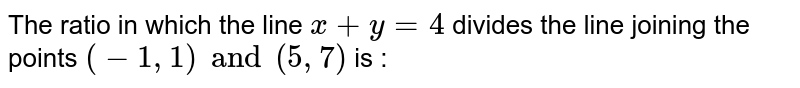 The ratio in which the line `x+y=4` divides the line joining the points `(1, -1) and (5, 7)` is :