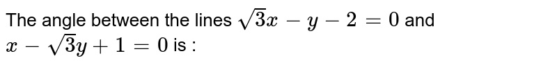 The angle between the lines `sqrt(3)x-y-2=0` and `x-sqrt(3)y+1=0` is :