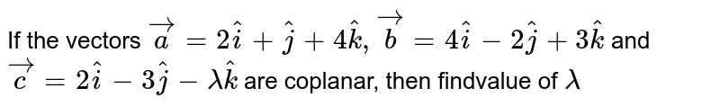 If the vectors `vec(a) = 2hat(i) + hat(j) + 4hat(k), vec(b) = 4hat(i) - 2hat(j) + 3hat(k)` and `vec(c) = 2hat(i) - 3hat(j) - lambda hat(k)` are coplanar, then the value of `lambda` is equal to
