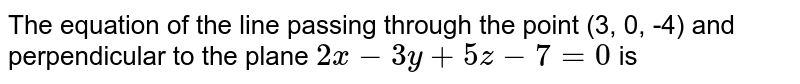 The equation of the line passing through the point (3, 0, -4) and perpendicular to the plane `2x - 3y + 5z - 7 = 0` is