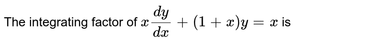 The integrating factor of `x(dy)/(dx) +(1+x)y = x` is