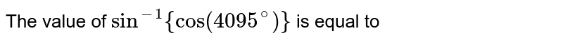 The value of `sin^(-1){cos(4095^(@))}` is equal to