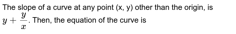 The slope of a curve at any point (x, y) other than the  origin, is `y+y/(x)`. Then, the equation of the curve is
