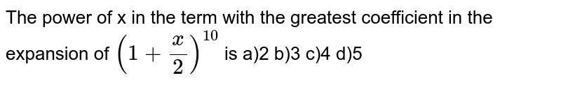 The power of x in the term with the greatest coefficient in the expansion of `(1-x/(2))^(10)` is