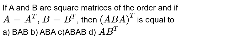 If A and B are square matrices of the order and if `A=A^(T),B=B^(T)`, then `(ABA)^(T)` is equal to