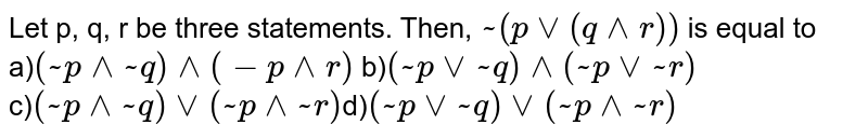Let p, q, r be three statements. Then, `~(pvv(q^^r))` is equal to