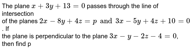The plane `x+3y+13=0` passes through the line of intersection of the planes `2x-8y+4z=pand3x-5y+4z+10=0`. If the palne is perpendicular to the plane `3x-y-2z-4=0`, then the value of p  is