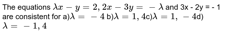 The equations `lambda x -y = 2 ,2 x -3 y = - lambda` and 3x - 2y = - 1 are consistent for