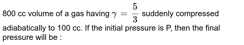 800 cc volume of a gas having `gamma = (5)/(3)` suddenly compressed adiabatically to 100 cc. If the initial pressure is P, then the final pressure will be :