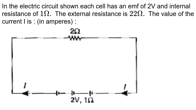 """In the electric circuit shown each cell has an emf of 2V and internal resistance of `1 Omega.` The external resistance is `22Omega.` The value of the current I is : (in amperes) : <br> <img src=""""https://doubtnut-static.s.llnwi.net/static/physics_images/ARH_15Y_KRL_CEE_SP_04_E01_020_Q01.png"""" width=""""80%"""">"""