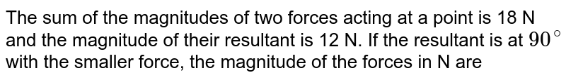 The sum of the magnitudes of two forces acting at a point is 18 N and the magnitude of their resultant is 12 N. If the resultant is at `90^(@)` with the smaller force, the magnitude of the forces in N are